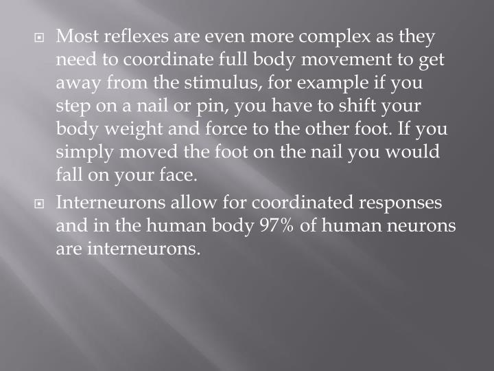 Most reflexes are even more complex as they need to coordinate full body movement to get away from the stimulus, for example if you step on a nail or pin, you have to shift your body weight and force to the other foot. If you simply moved the foot on the nail you would fall on your face.