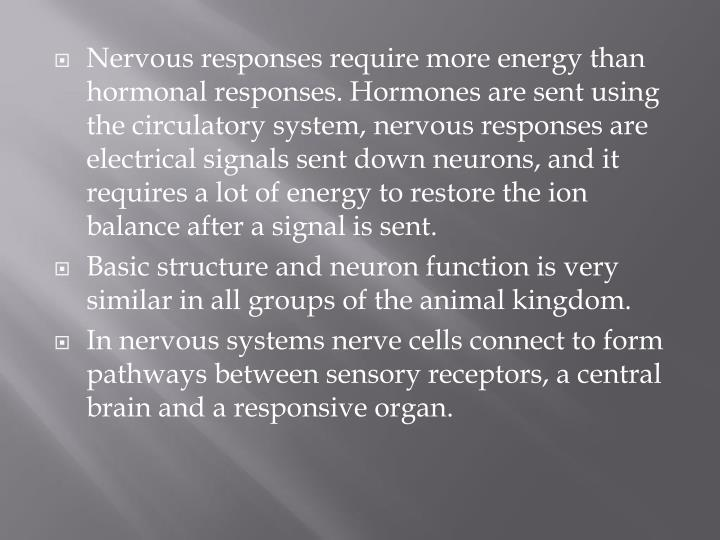 Nervous responses require more energy than hormonal responses. Hormones are sent using the circulatory system, nervous responses are electrical signals sent down neurons, and it requires a lot of energy to restore the ion balance after a signal is sent.