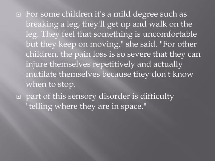 """For some children it's a mild degree such as breaking a leg, they'll get up and walk on the leg. They feel that something is uncomfortable but they keep on moving,"""" she said. """"For other children, the pain loss is so severe that they can injure themselves repetitively and actually mutilate themselves because they don't know when to"""