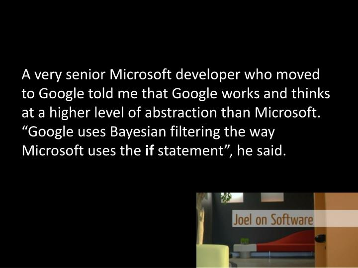 A very senior Microsoft developer who moved to Google told me that Google works and thinks at a high...