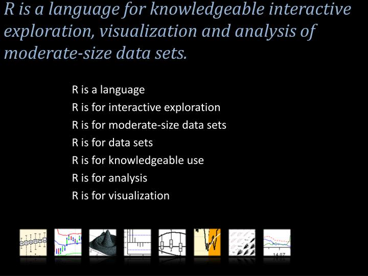 R is a language for knowledgeable interactive exploration, visualization and analysis of moderate-size data sets.