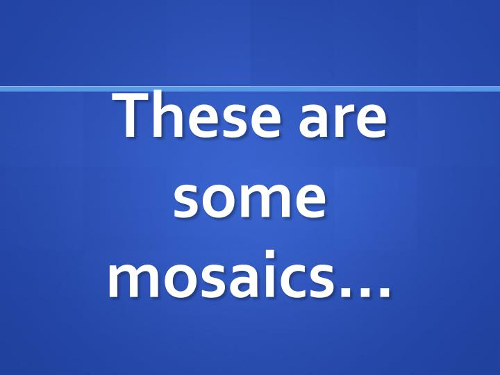 These are some mosaics…