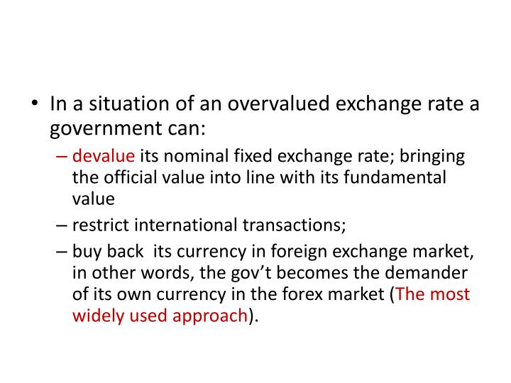 In a situation of an overvalued exchange rate a government can: