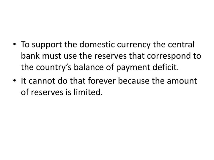 To support the domestic currency the central bank must use the reserves that correspond to the country's balance of payment deficit.