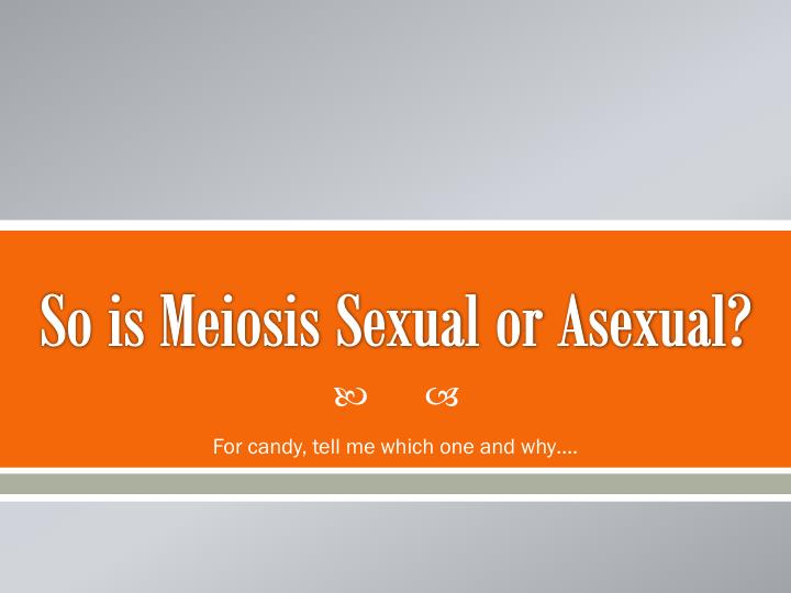 So is Meiosis Sexual or Asexual?