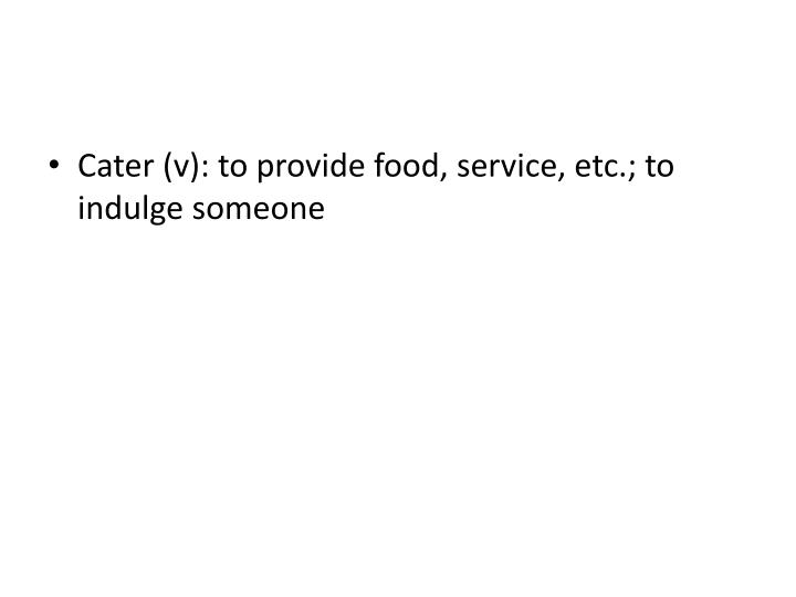 Cater (v): to provide food, service, etc.; to indulge someone
