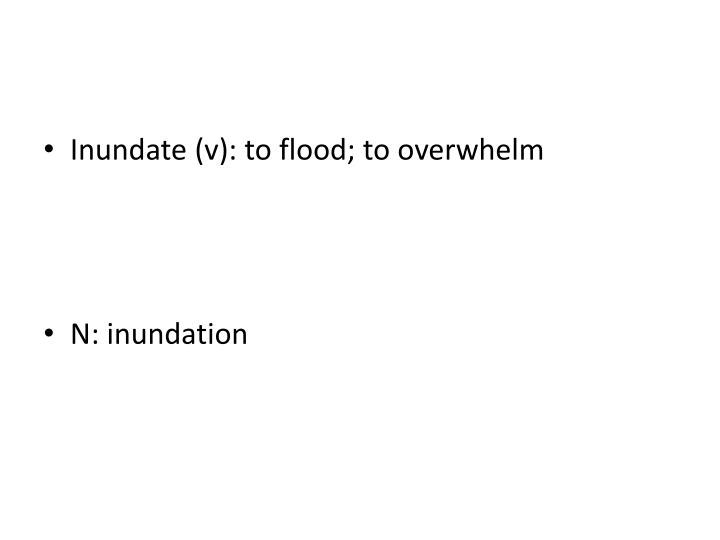 Inundate (v): to flood; to overwhelm