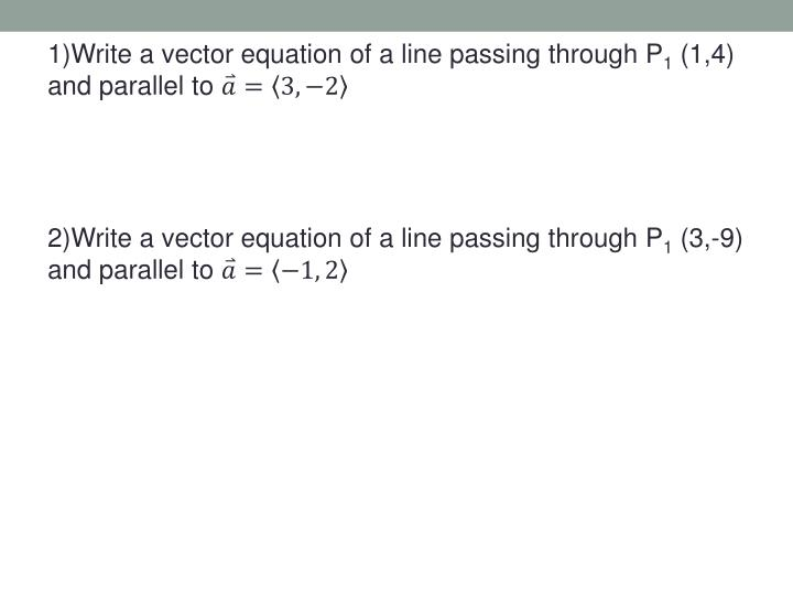 1)Write a vector equation of a line passing through