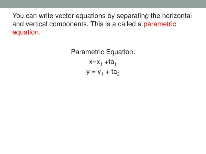 You can write vector equations by separating the horizontal and vertical components. This is a called a