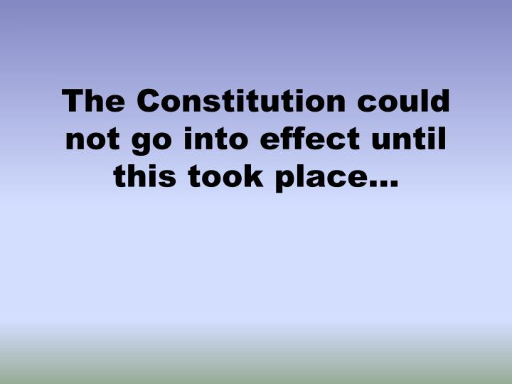 The Constitution could not go into effect until this took place...
