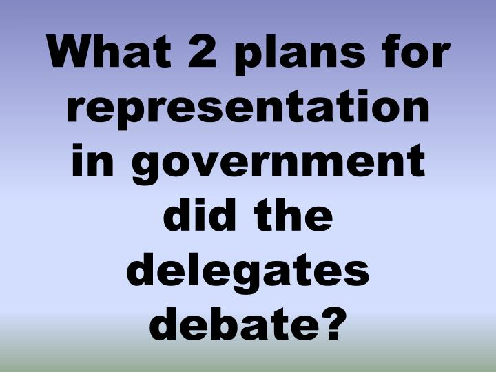 What 2 plans for representation in government did the delegates debate?
