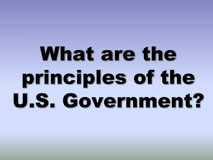 What are the principles of the U.S. Government?