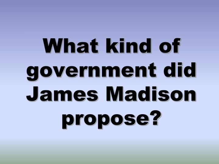 What kind of government did James Madison propose?