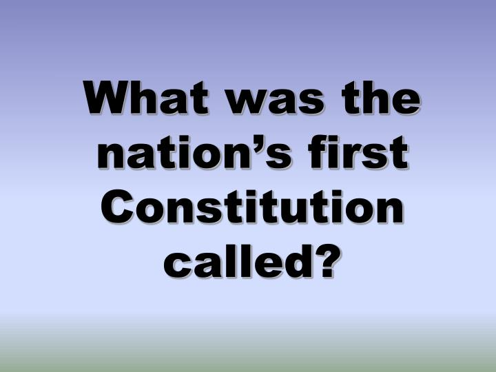 What was the nation's first Constitution called?