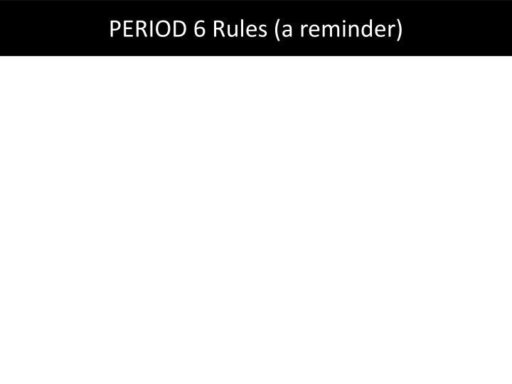 PERIOD 6 Rules (a reminder)