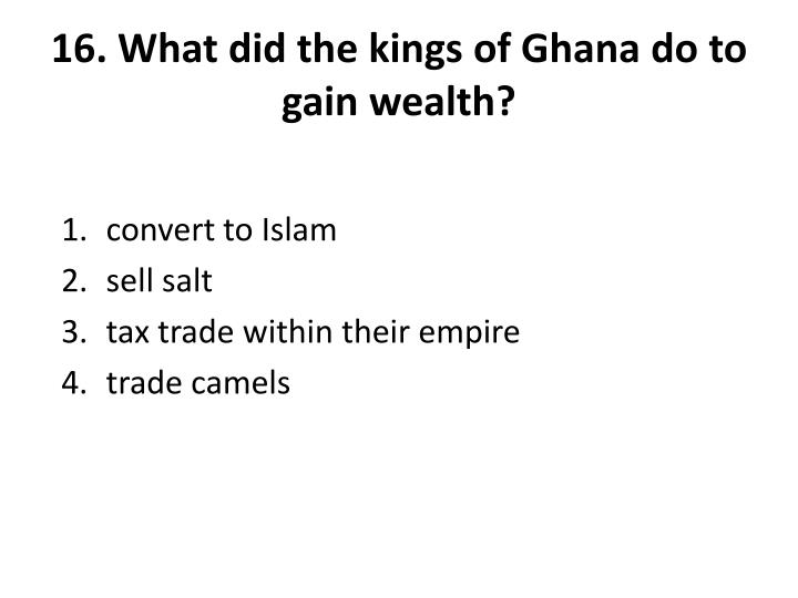16. What did the kings of Ghana do to gain wealth?