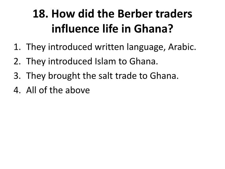 18. How did the Berber traders influence life in Ghana?