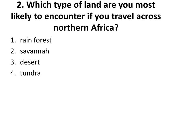 2. Which type of land are you most likely to encounter if you travel across northern Africa?