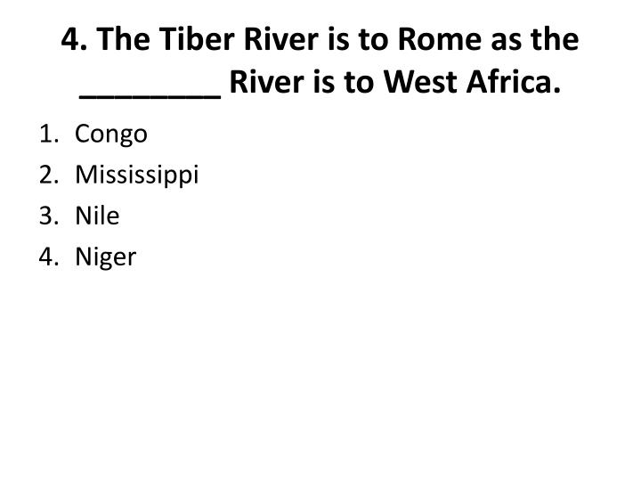4. The Tiber River is to Rome as the ________ River is to West Africa.