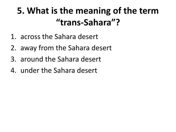 """5. What is the meaning of the term """"trans-Sahara""""?"""
