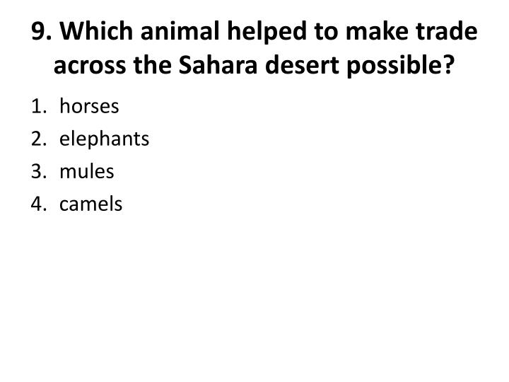 9. Which animal helped to make trade across the Sahara desert possible?