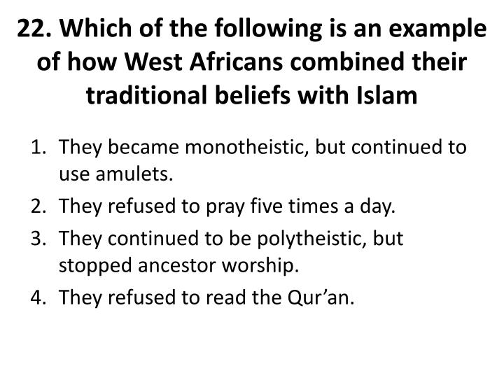 22. Which of the following is an example of how West Africans combined their traditional beliefs with Islam