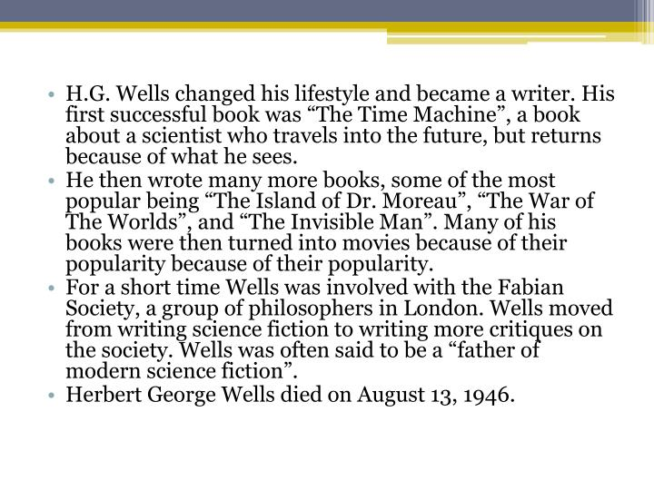 "H.G. Wells changed his lifestyle and became a writer. His first successful book was ""The Time Machine"", a book about a scientist who travels into the future, but returns because of what he sees."