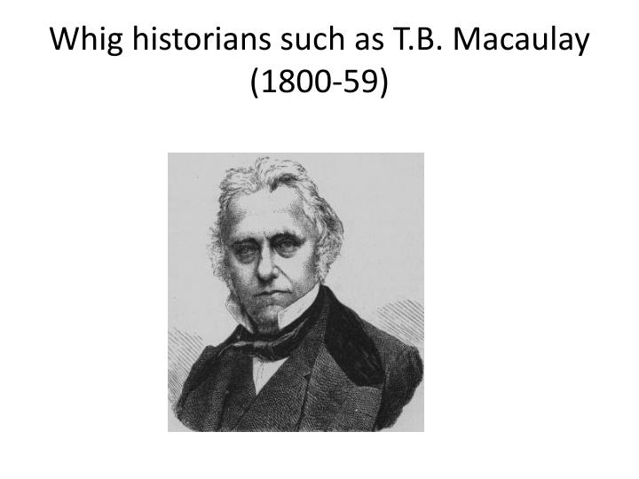 Whig historians such as t b macaulay 1800 59