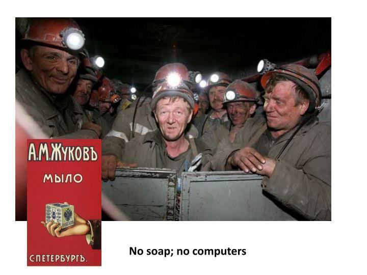 No soap; no computers