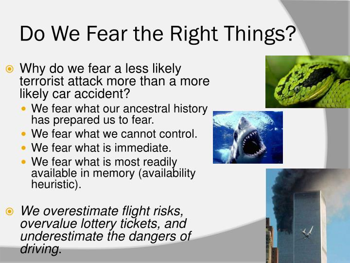 do we fear the right things Driving we control, flying we do not we are loathe to let others do unto us what we happily do to ourselves, noted risk analyst chauncey starr 13 third, we fear what's immediate teens are indifferent to smoking's toxicity because they live more for the present than the distant future.