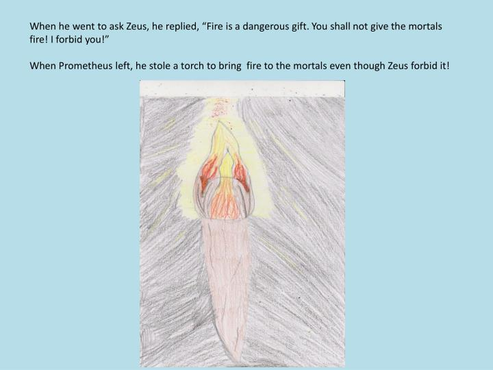 "When he went to ask Zeus, he replied, ""Fire is a dangerous gift. You shall not give the mortals fire! I forbid you!"""