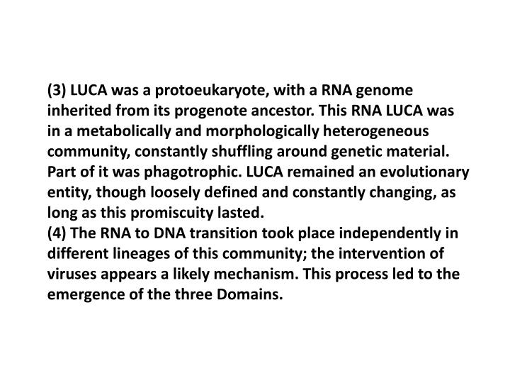 (3) LUCA was a protoeukaryote, with a RNA genome inherited from its progenote ancestor. This RNA LUCA was in a metabolically and morphologically heterogeneous community, constantly shuffling around genetic material. Part of it was phagotrophic. LUCA remained an evolutionary entity, though loosely defined and constantly changing, as long as this promiscuity lasted.