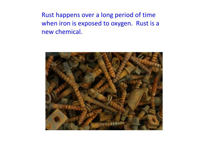 Rust happens over a long period of time when iron is exposed to oxygen.