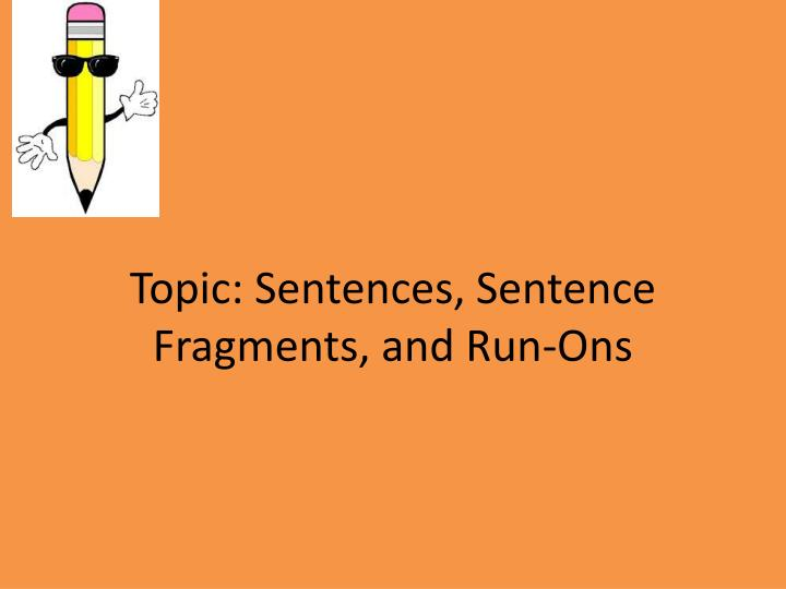 Topic sentences sentence fragments and run ons