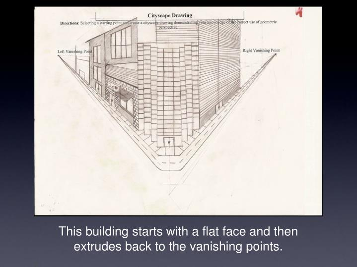 This building starts with a flat face and then extrudes back to the vanishing points.