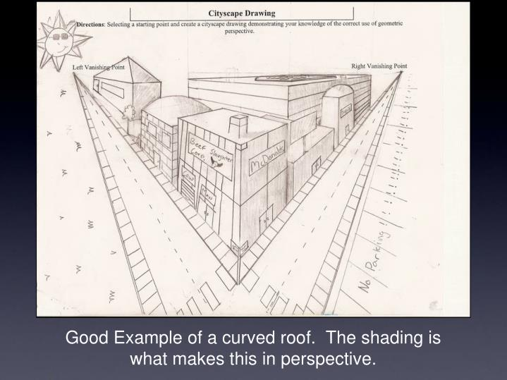 Good Example of a curved roof.  The shading is what makes this in perspective.