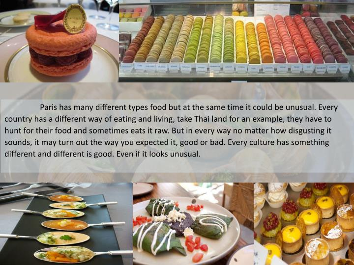 Paris has many different types food but at the same time it could be unusual. Every country has a ...