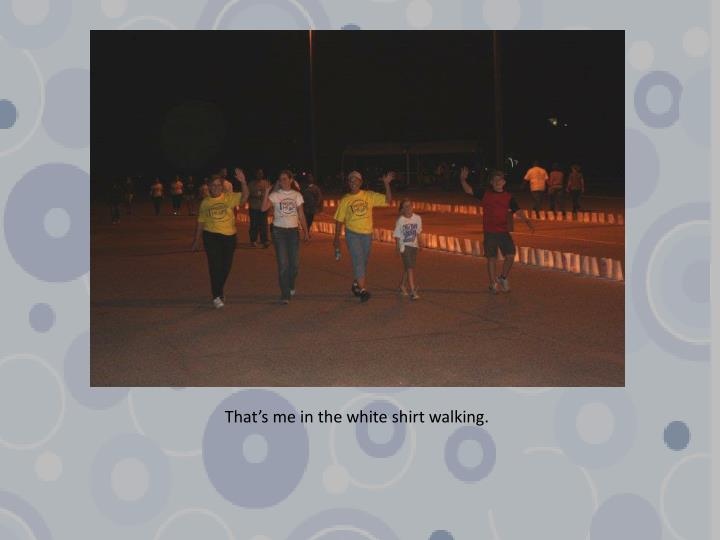 That's me in the white shirt walking.