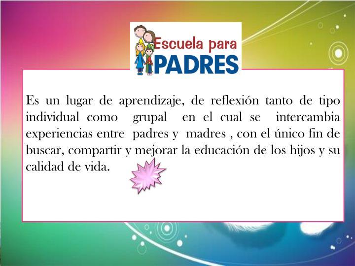 Es un lugar de aprendizaje, de reflexión tanto de tipo individual como  grupal  en el cual se  intercambia  experiencias entre  padres y  madres , con el único fin de buscar, compartir y mejorar la educación de los hijos y su calidad de vida.