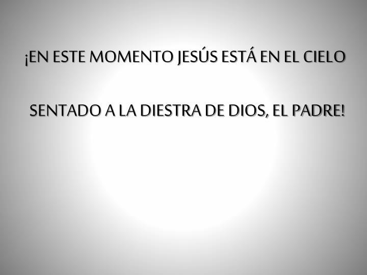 ¡EN ESTE MOMENTO JESÚS ESTÁ EN EL CIELO