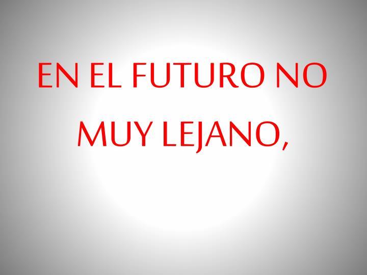 EN EL FUTURO NO MUY LEJANO,