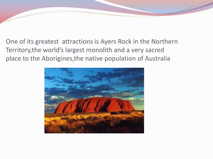 One of its greatest  attractions is Ayers Rock in the Northern Territory,the world's largest monol...
