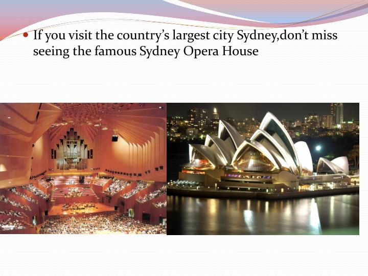 If you visit the country's largest city Sydney,don't miss seeing the famous Sydney Opera House