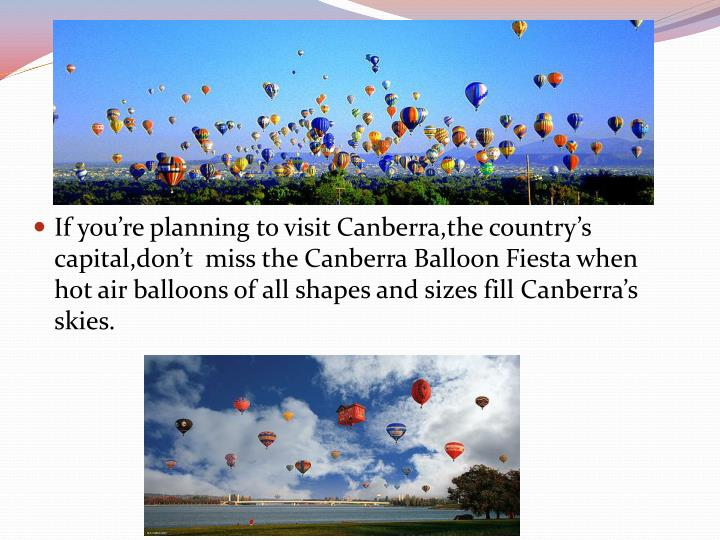 If you're planning to visit Canberra,the country's  capital,don't  miss the Canberra Balloon Fiesta when hot air balloons of all shapes and sizes fill Canberra's skies.