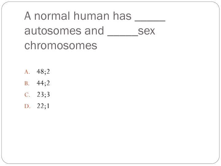 A normal human has autosomes and sex chromosomes