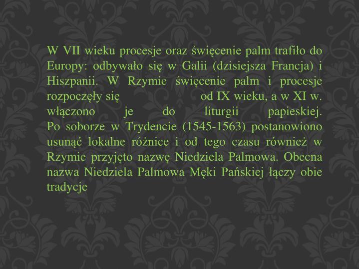 W VII wieku procesje oraz święcenie palm trafiło do Europy: odbywało się w Galii (dzisiejsza Francja) i Hiszpanii. W Rzymie święcenie palm i procesje rozpoczęły się