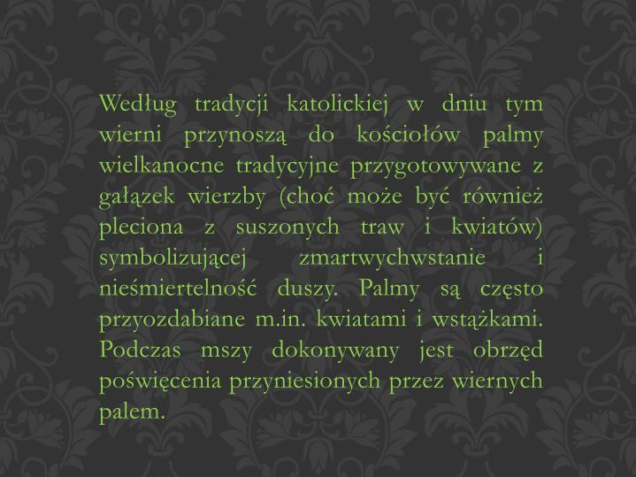 Według tradycji katolickiej w dniu tym wierni przynoszą do kościołów palmy wielkanocne tradycyjne przygotowywane z gałązek wierzby (choć może być również pleciona z suszonych traw i kwiatów) symbolizującej zmartwychwstanie i nieśmiertelność duszy. Palmy są często przyozdabiane m.in. kwiatami i wstążkami. Podczas mszy dokonywany jest obrzęd poświęcenia przyniesionych przez wiernych palem.