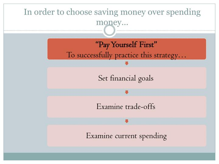 In order to choose saving money over spending money…