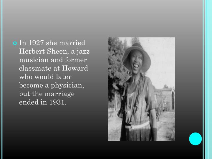 In 1927 she married Herbert Sheen, a jazz musician and former classmate at Howard who would later become a physician, but the marriage ended in 1931.