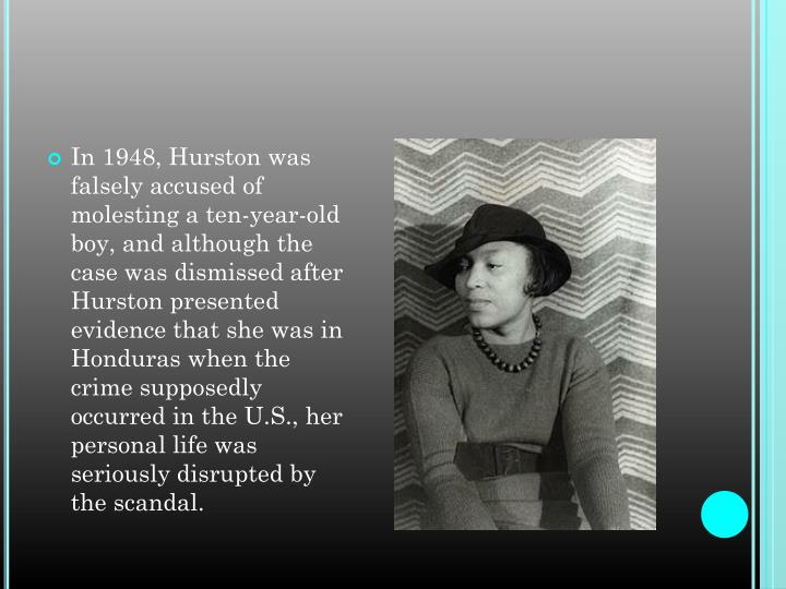 In 1948, Hurston was falsely accused of molesting a ten-year-old boy, and although the case was dismissed after Hurston presented evidence that she was in Honduras when the crime supposedly occurred in the U.S., her personal life was seriously disrupted by the scandal